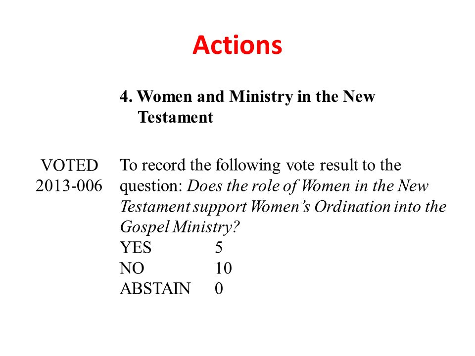 Actions 4. Women and Ministry in the New Testament VOTED 2013-006 To record the following vote result to the question: Does the role of Women in the N