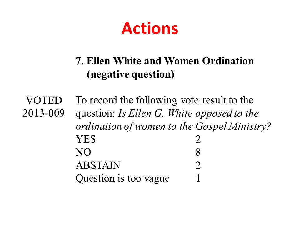 Actions 7. Ellen White and Women Ordination (negative question) VOTED 2013-009 To record the following vote result to the question: Is Ellen G. White