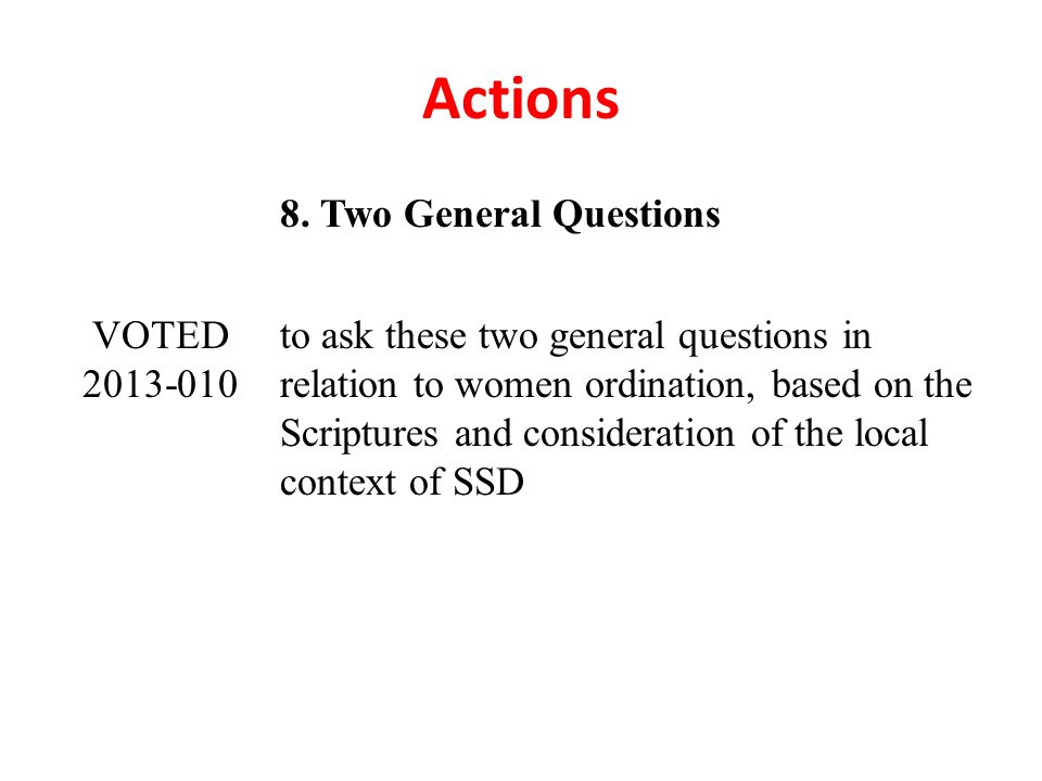 Actions 8. Two General Questions VOTED 2013-010 to ask these two general questions in relation to women ordination, based on the Scriptures and consid