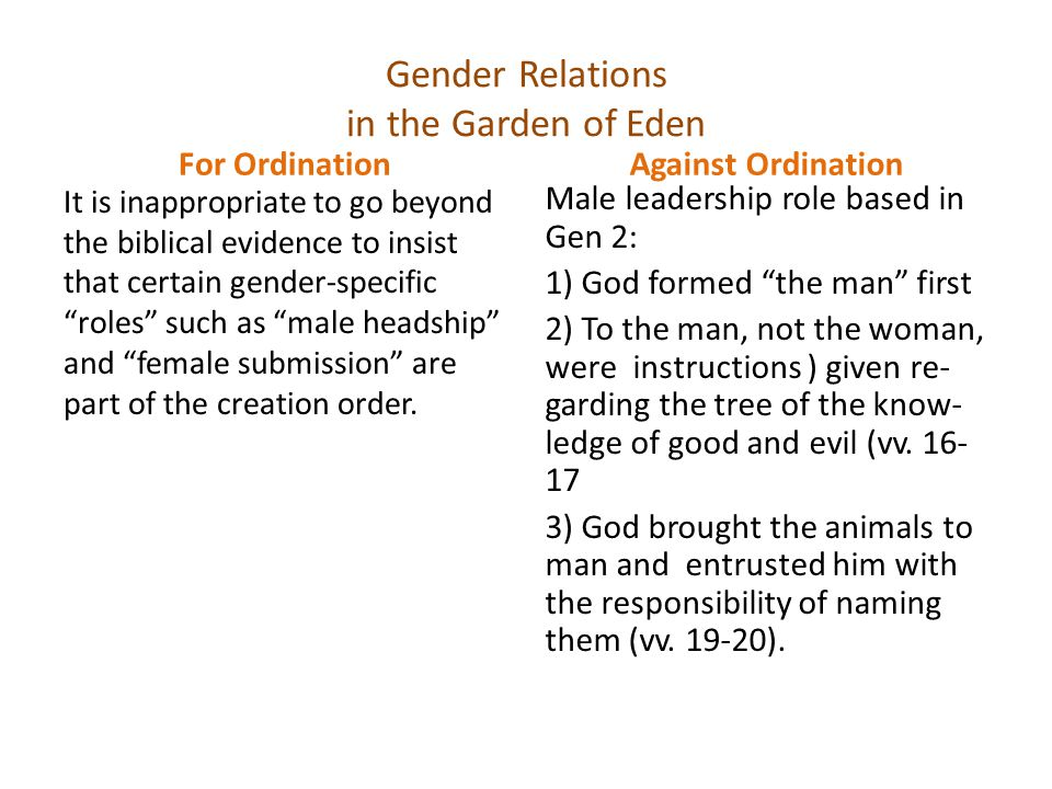 Gender Relations in the Garden of Eden For Ordination [Certain gender-specific roles cannot be deduced from Gen 1-2] Against Ordination Male leadership role based in Gen 2 (Cont.): 4) Adam named his wife (v.