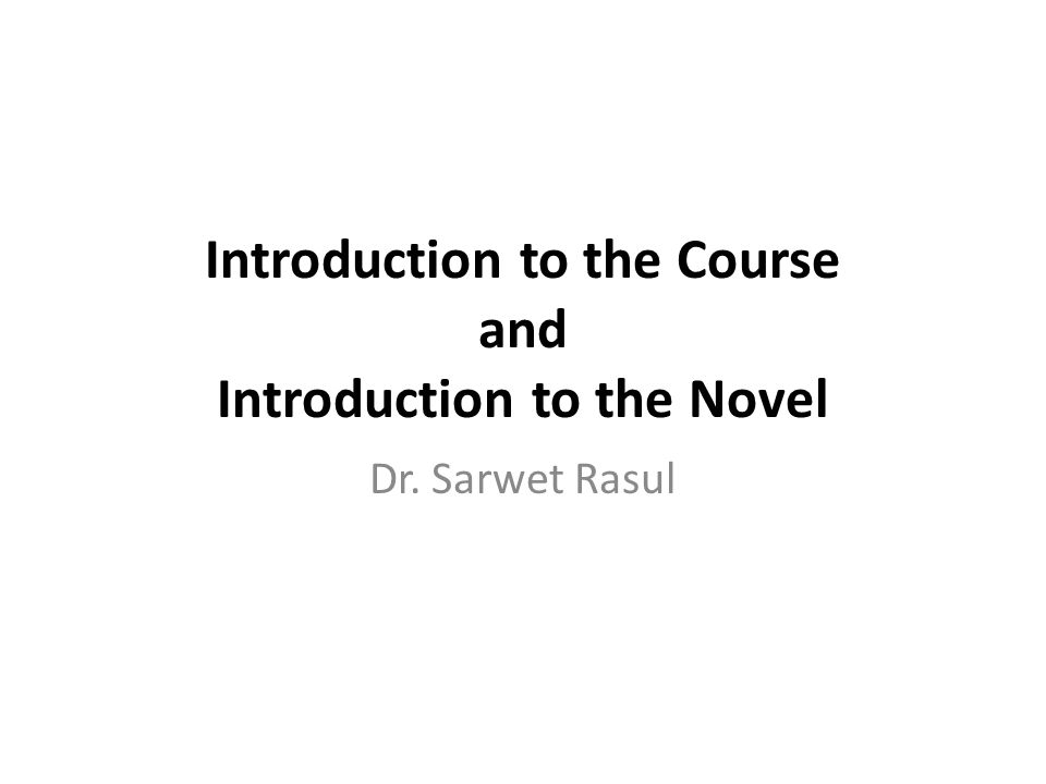 Introduction to the Course and Introduction to the Novel Dr. Sarwet Rasul