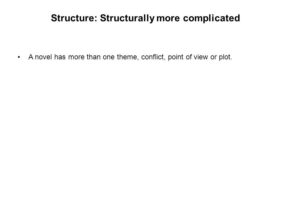 Structure: Structurally more complicated A novel has more than one theme, conflict, point of view or plot.