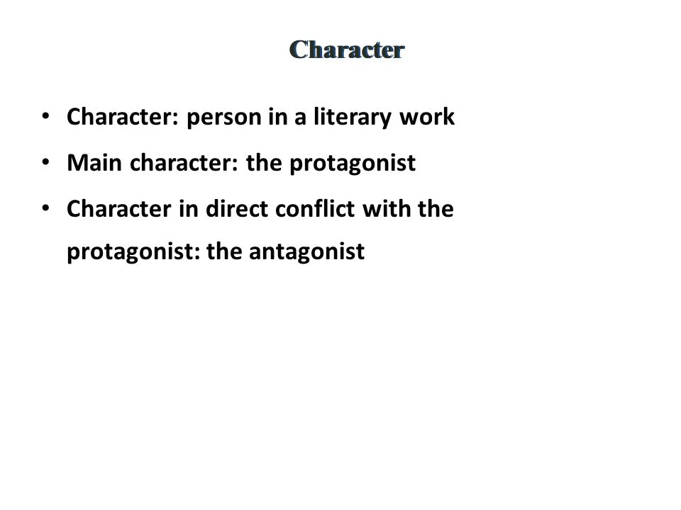 Character Character: person in a literary work Main character: the protagonist Character in direct conflict with the protagonist: the antagonist