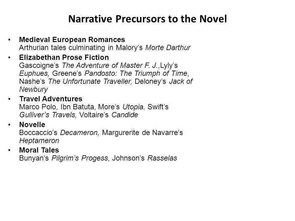 Narrative Precursors to the Novel Medieval European Romances Arthurian tales culminating in Malory's Morte Darthur Elizabethan Prose Fiction Gascoigne's The Adventure of Master F.