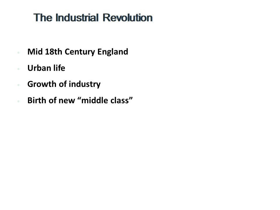 Mid 18th Century England Urban life Growth of industry Birth of new middle class The Industrial Revolution