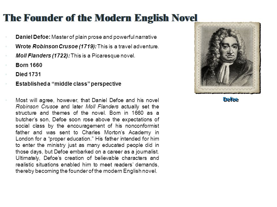 The Founder of the Modern English Novel Daniel Defoe: Master of plain prose and powerful narrative Wrote Robinson Crusoe (1719): This is a travel adventure.