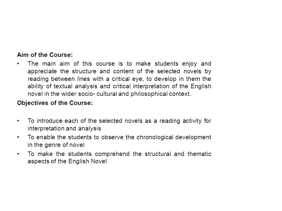 Aim of the Course: The main aim of this course is to make students enjoy and appreciate the structure and content of the selected novels by reading between lines with a critical eye, to develop in them the ability of textual analysis and critical interpretation of the English novel in the wider socio- cultural and philosophical context.