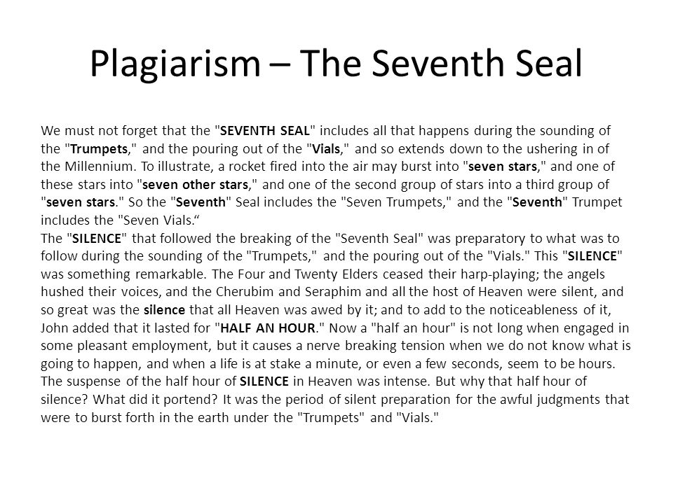 Plagiarism – The Seventh Seal We must not forget that the SEVENTH SEAL includes all that happens during the sounding of the Trumpets, and the pouring out of the Vials, and so extends down to the ushering in of the Millennium.