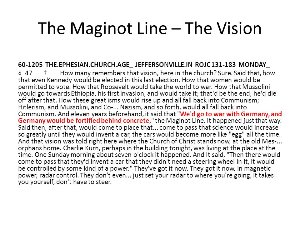 The Maginot Line – The Vision 60-1205 THE.EPHESIAN.CHURCH.AGE_ JEFFERSONVILLE.IN ROJC 131-183 MONDAY_ « 47 † How many remembers that vision, here in the church.