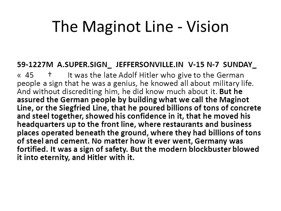 The Maginot Line - Vision 59-1227M A.SUPER.SIGN_ JEFFERSONVILLE.IN V-15 N-7 SUNDAY_ « 45 † It was the late Adolf Hitler who give to the German people a sign that he was a genius, he knowed all about military life.