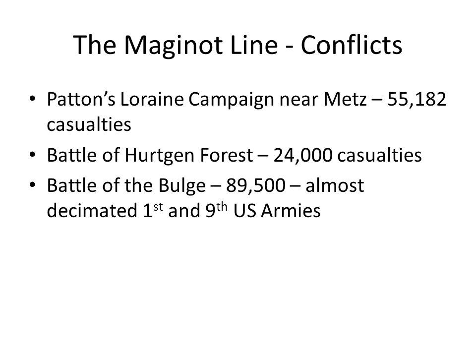 The Maginot Line - Conflicts Patton's Loraine Campaign near Metz – 55,182 casualties Battle of Hurtgen Forest – 24,000 casualties Battle of the Bulge – 89,500 – almost decimated 1 st and 9 th US Armies
