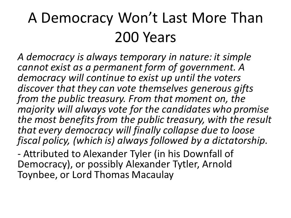 A Democracy Won't Last More Than 200 Years A democracy is always temporary in nature: it simple cannot exist as a permanent form of government.