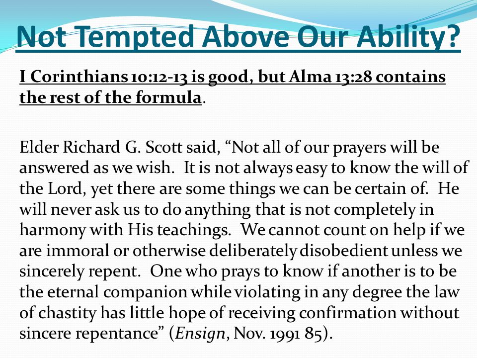 "Not Tempted Above Our Ability? I Corinthians 10:12-13 is good, but Alma 13:28 contains the rest of the formula. Elder Richard G. Scott said, ""Not all"