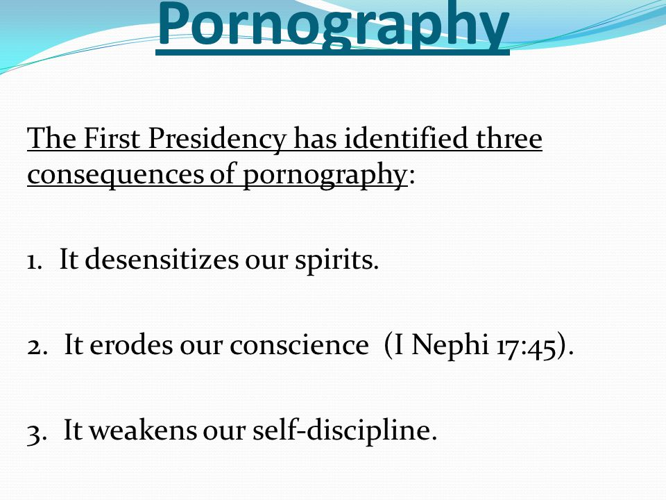 Pornography The First Presidency has identified three consequences of pornography: 1. It desensitizes our spirits. 2. It erodes our conscience (I Neph