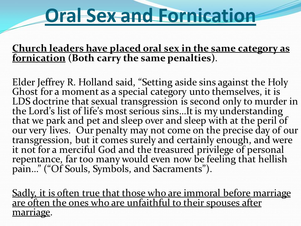 Oral Sex and Fornication Church leaders have placed oral sex in the same category as fornication (Both carry the same penalties). Elder Jeffrey R. Hol
