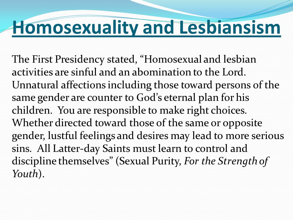 "Homosexuality and Lesbiansism The First Presidency stated, ""Homosexual and lesbian activities are sinful and an abomination to the Lord. Unnatural aff"