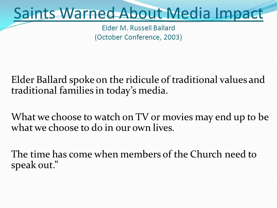 Saints Warned About Media Impact Elder M. Russell Ballard (October Conference, 2003) Elder Ballard spoke on the ridicule of traditional values and tra
