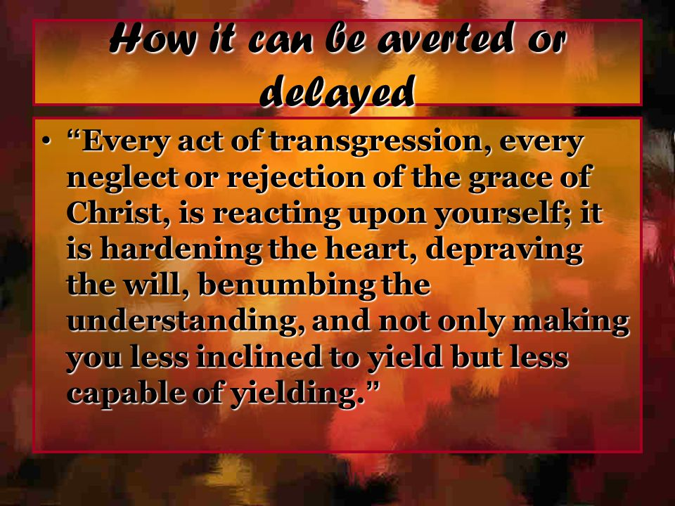 "How it can be averted or delayed "" Every act of transgression, every neglect or rejection of the grace of Christ, is reacting upon yourself; it is har"