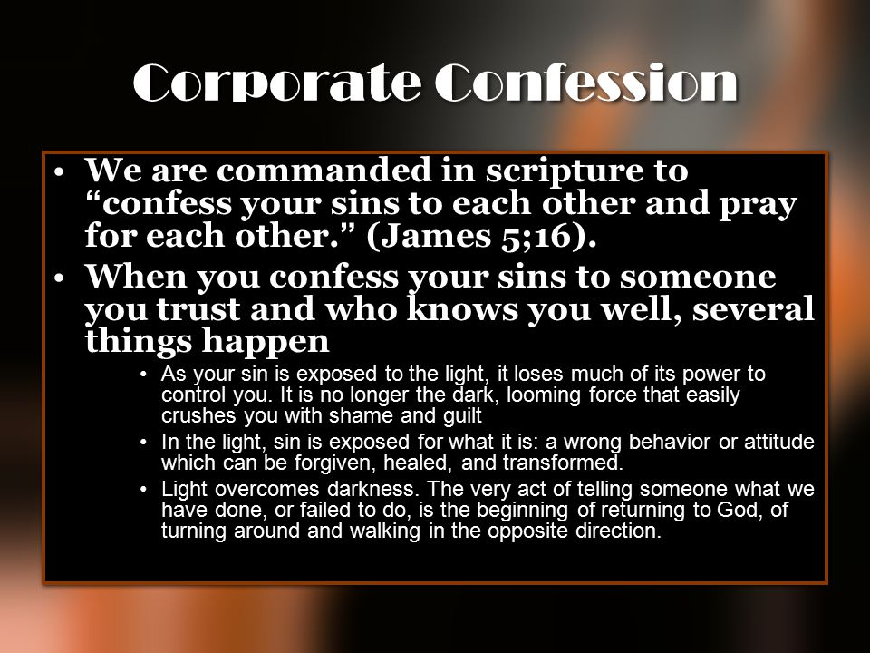 "Corporate Confession We are commanded in scripture to "" confess your sins to each other and pray for each other. "" (James 5;16). When you confess your"