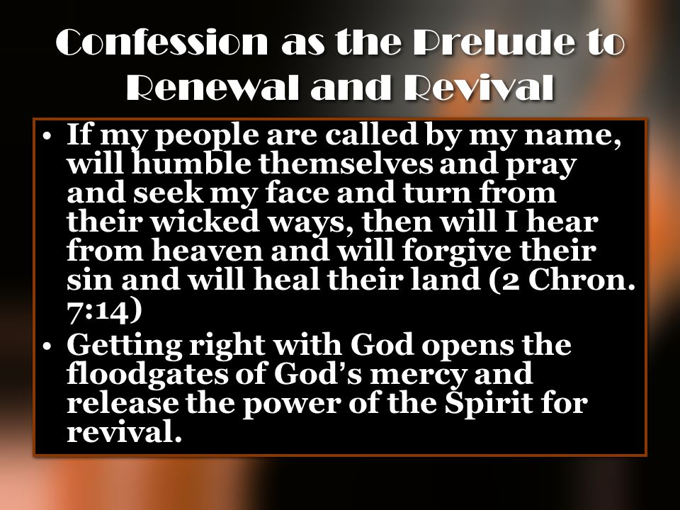 Confession as the Prelude to Renewal and Revival If my people are called by my name, will humble themselves and pray and seek my face and turn from th