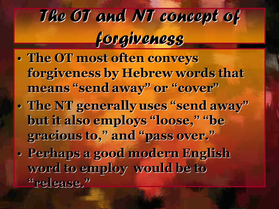 "The OT and NT concept of forgiveness The OT most often conveys forgiveness by Hebrew words that means "" send away "" or "" cover ""The OT most often conv"