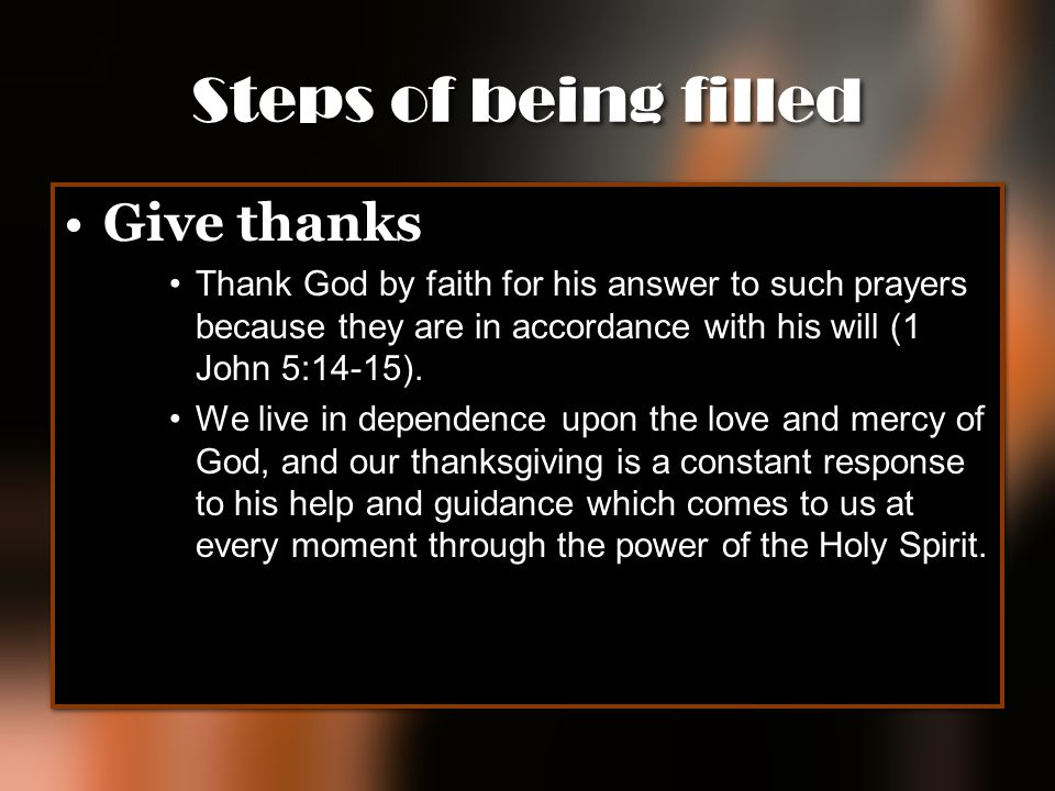 Steps of being filled Give thanks Thank God by faith for his answer to such prayers because they are in accordance with his will (1 John 5:14-15). We