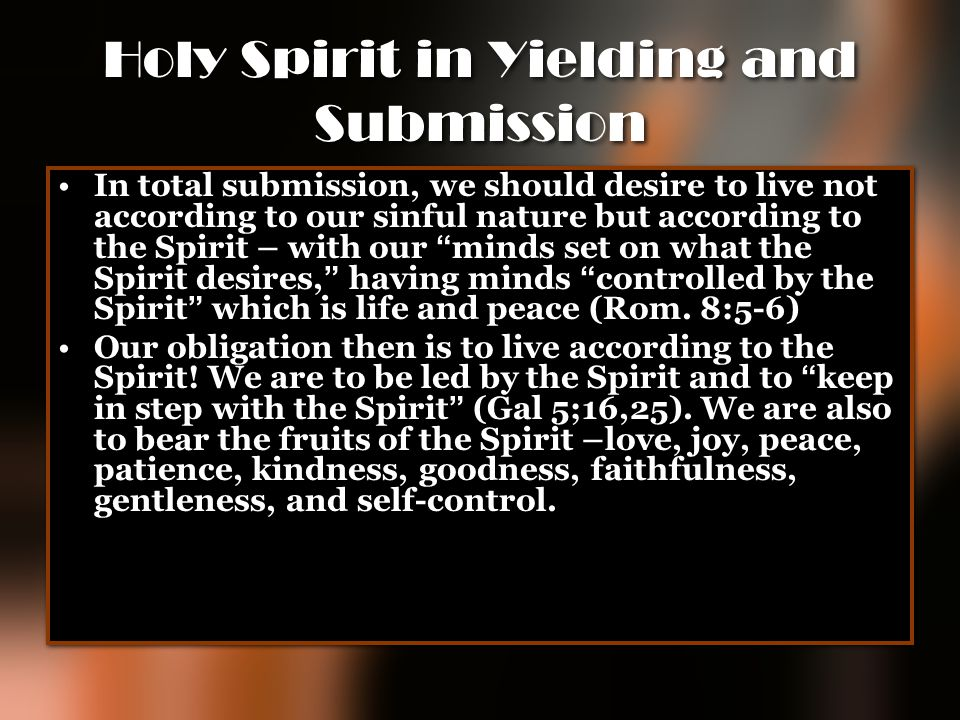 Holy Spirit in Yielding and Submission In total submission, we should desire to live not according to our sinful nature but according to the Spirit –