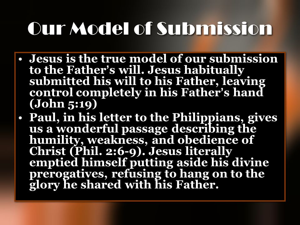 Our Model of Submission Jesus is the true model of our submission to the Father ' s will. Jesus habitually submitted his will to his Father, leaving c