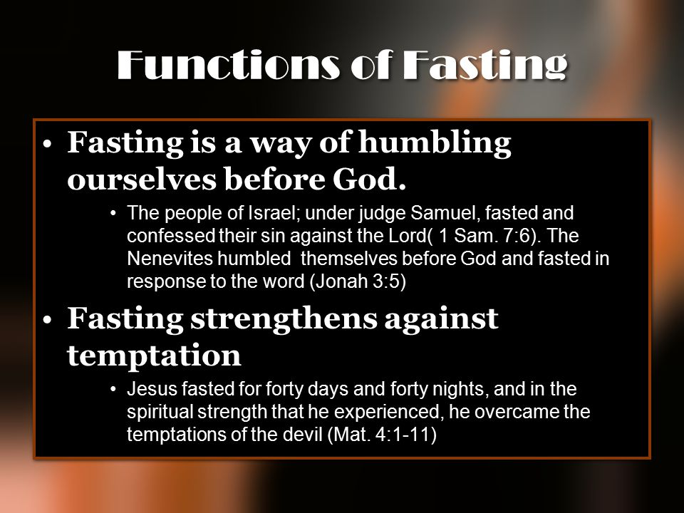 Functions of Fasting Fasting is a way of humbling ourselves before God. The people of Israel; under judge Samuel, fasted and confessed their sin again