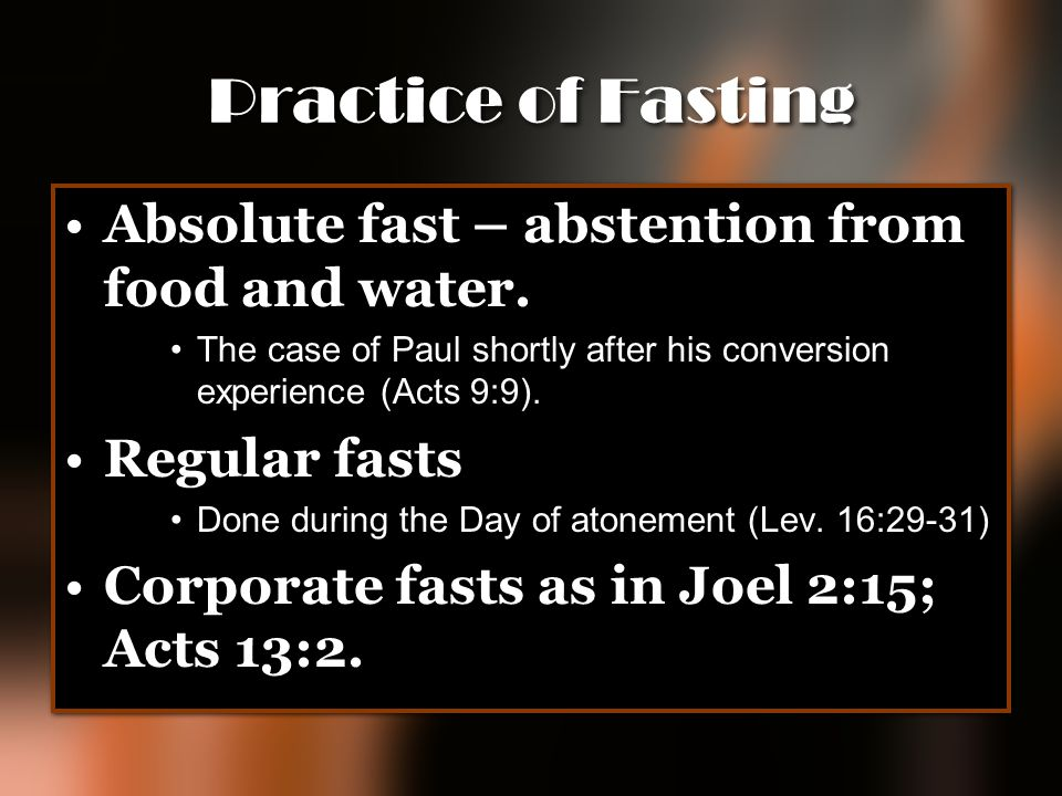 Practice of Fasting Absolute fast – abstention from food and water. The case of Paul shortly after his conversion experience (Acts 9:9). Regular fasts