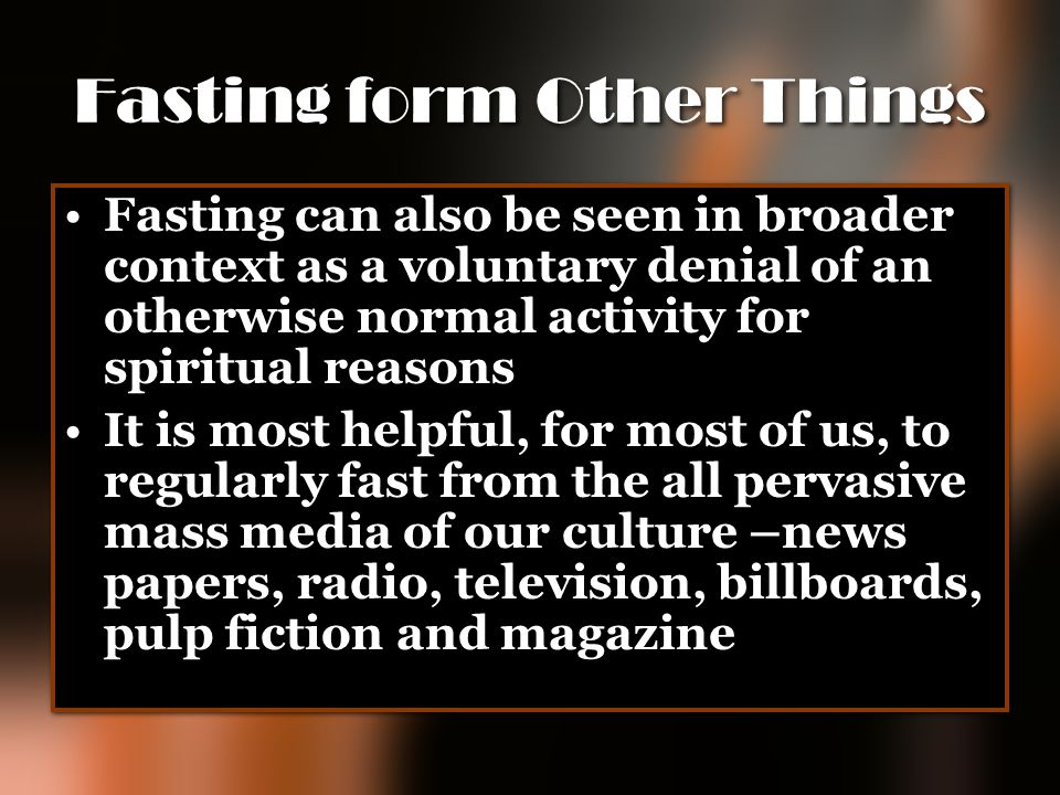 Fasting form Other Things Fasting can also be seen in broader context as a voluntary denial of an otherwise normal activity for spiritual reasons It i