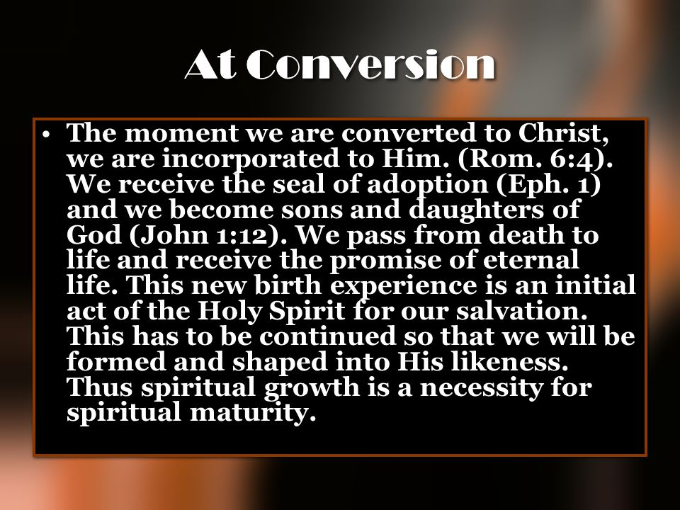 At Conversion The moment we are converted to Christ, we are incorporated to Him. (Rom. 6:4). We receive the seal of adoption (Eph. 1) and we become so