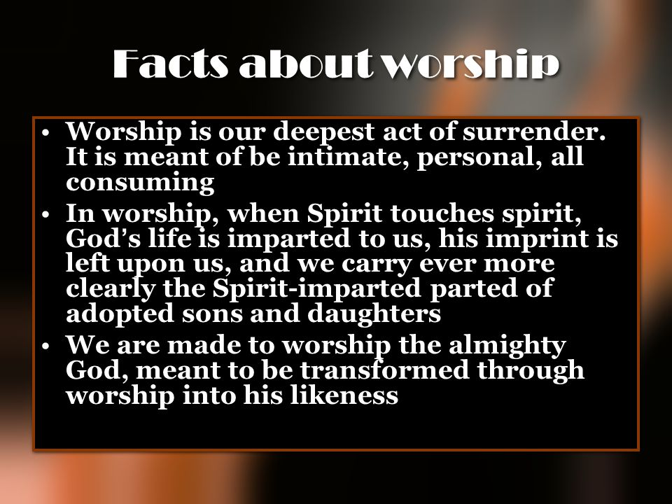 Facts about worship Worship is our deepest act of surrender. It is meant of be intimate, personal, all consuming In worship, when Spirit touches spiri