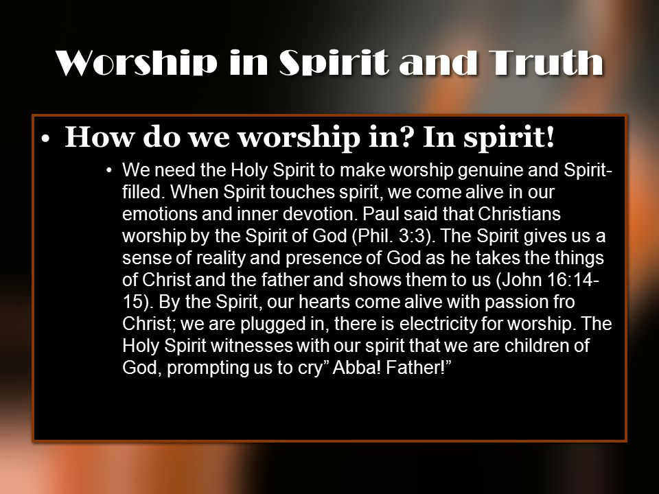Worship in Spirit and Truth How do we worship in? In spirit! We need the Holy Spirit to make worship genuine and Spirit- filled. When Spirit touches s