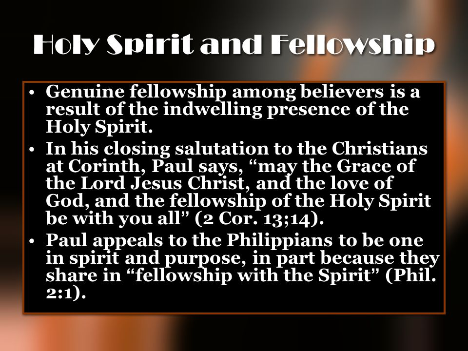 Holy Spirit and Fellowship Genuine fellowship among believers is a result of the indwelling presence of the Holy Spirit. In his closing salutation to