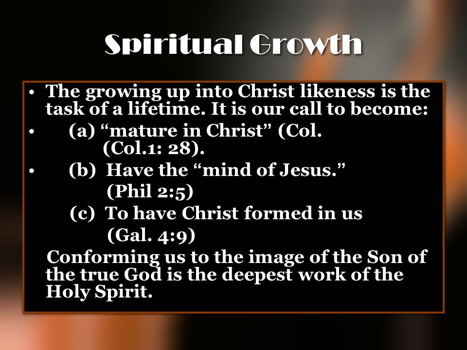"Spiritual Growth The growing up into Christ likeness is the task of a lifetime. It is our call to become: (a) "" mature in Christ "" (Col. (Col.1: 28)."