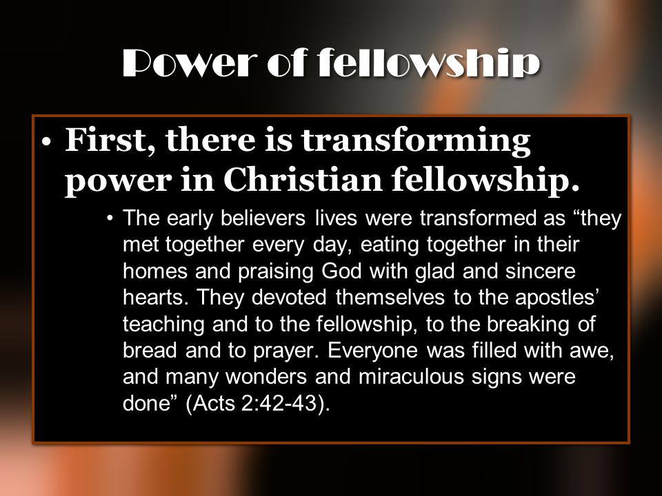 "Power of fellowship First, there is transforming power in Christian fellowship. The early believers lives were transformed as ""they met together every"