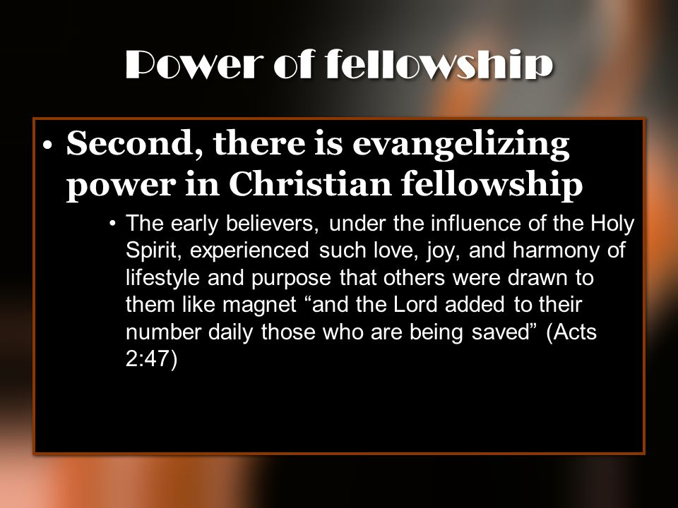 Power of fellowship Second, there is evangelizing power in Christian fellowship The early believers, under the influence of the Holy Spirit, experienc