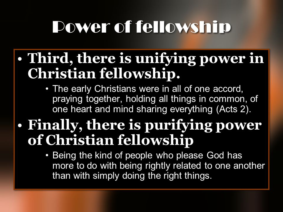 Power of fellowship Third, there is unifying power in Christian fellowship. The early Christians were in all of one accord, praying together, holding
