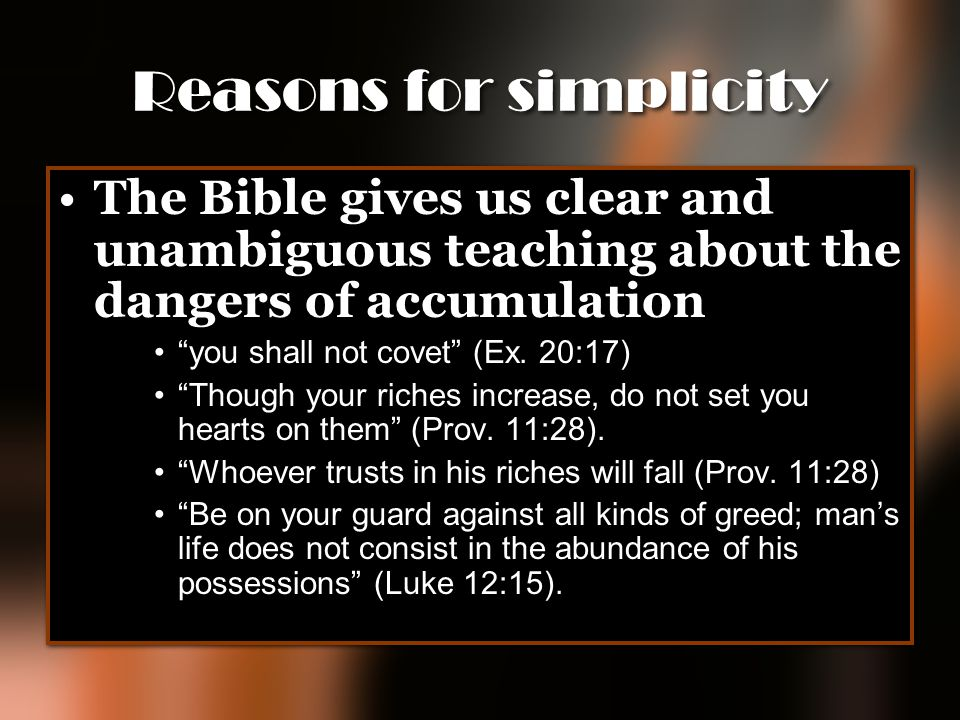 "Reasons for simplicity The Bible gives us clear and unambiguous teaching about the dangers of accumulation ""you shall not covet"" (Ex. 20:17) ""Though y"