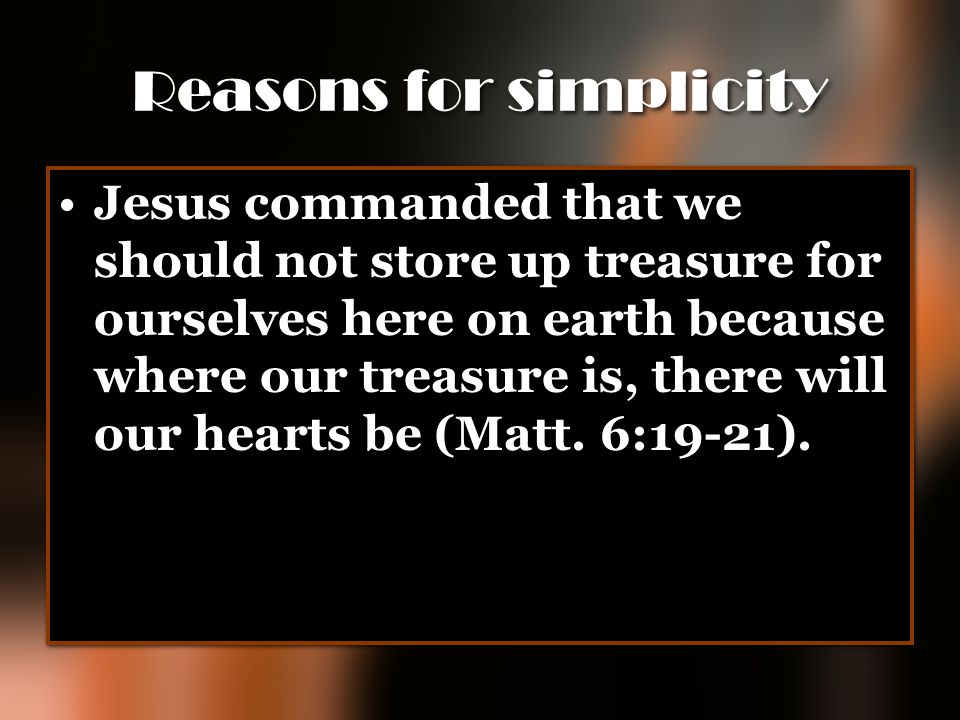 Reasons for simplicity Jesus commanded that we should not store up treasure for ourselves here on earth because where our treasure is, there will our