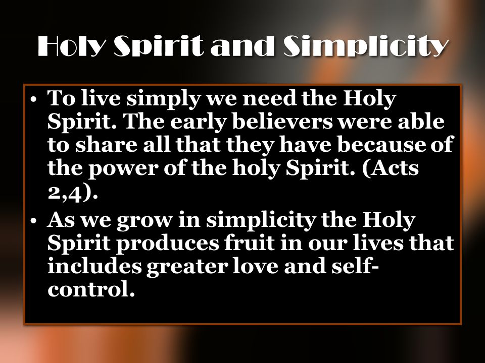 Holy Spirit and Simplicity To live simply we need the Holy Spirit. The early believers were able to share all that they have because of the power of t
