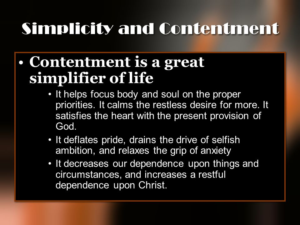 Simplicity and Contentment Contentment is a great simplifier of life It helps focus body and soul on the proper priorities. It calms the restless desi