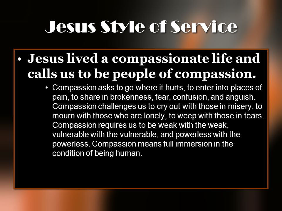 Jesus Style of Service Jesus lived a compassionate life and calls us to be people of compassion. Compassion asks to go where it hurts, to enter into p