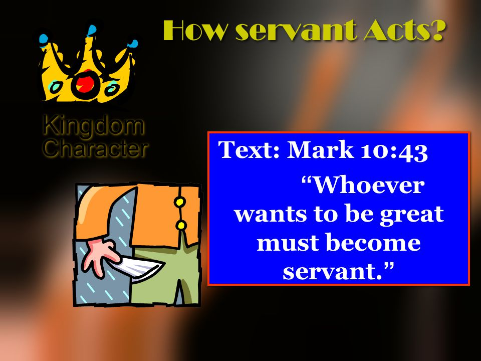 "Kingdom Character How servant Acts? Text: Mark 10:43 "" Whoever wants to be great must become servant. "" Text: Mark 10:43 "" Whoever wants to be great m"