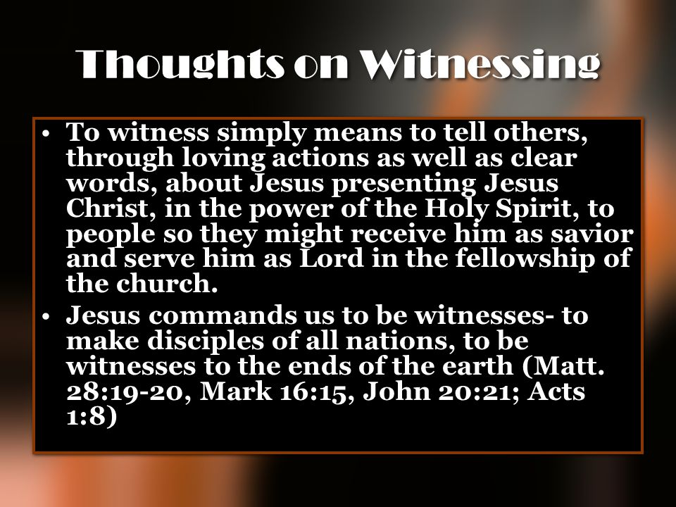 Thoughts on Witnessing To witness simply means to tell others, through loving actions as well as clear words, about Jesus presenting Jesus Christ, in
