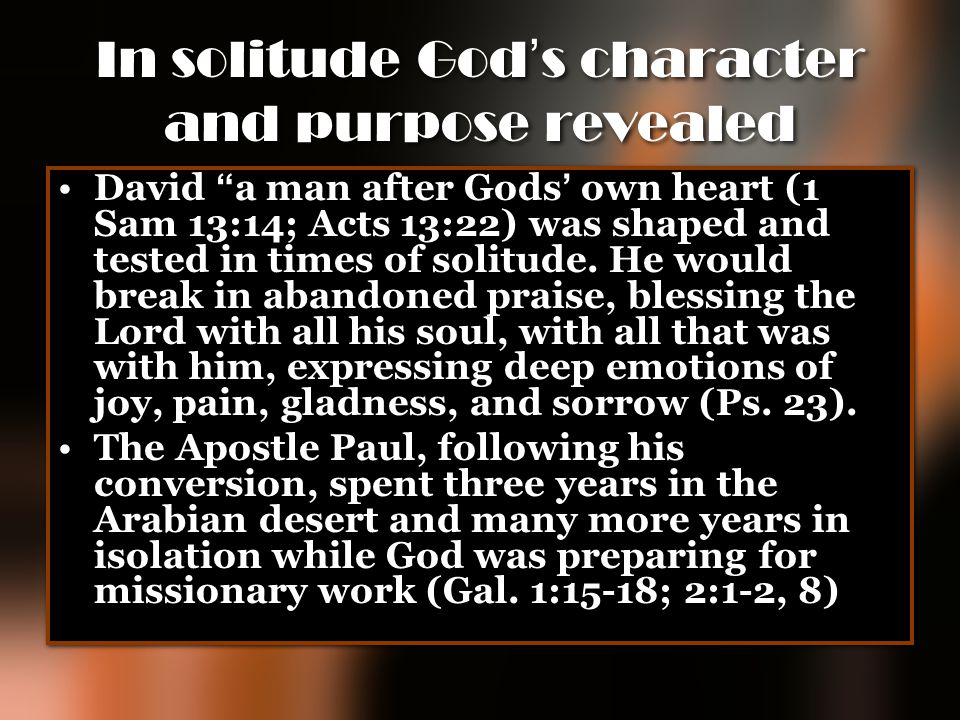 "In solitude God ' s character and purpose revealed David "" a man after Gods ' own heart (1 Sam 13:14; Acts 13:22) was shaped and tested in times of so"