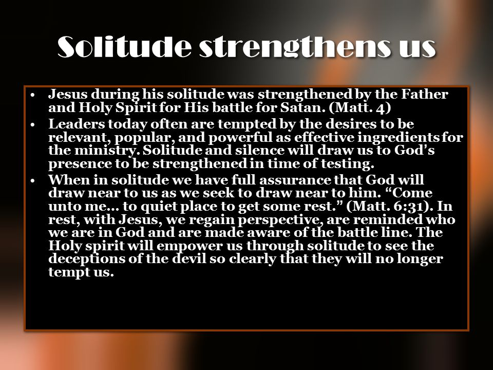 Solitude strengthens us Jesus during his solitude was strengthened by the Father and Holy Spirit for His battle for Satan. (Matt. 4) Leaders today oft