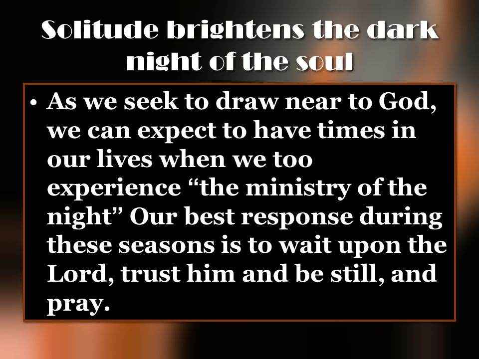 "Solitude brightens the dark night of the soul As we seek to draw near to God, we can expect to have times in our lives when we too experience "" the mi"