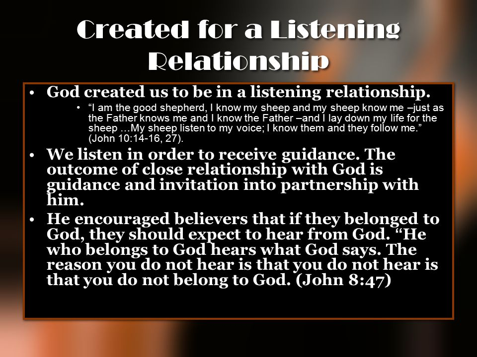 "Created for a Listening Relationship God created us to be in a listening relationship. ""I am the good shepherd, I know my sheep and my sheep know me –"